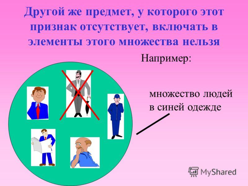Для объединения во множество достаточно выделить характерный признак, по которому можно четко определить, принадлежность к нему предмета (элемента). НАПРИМЕР: Множество людей