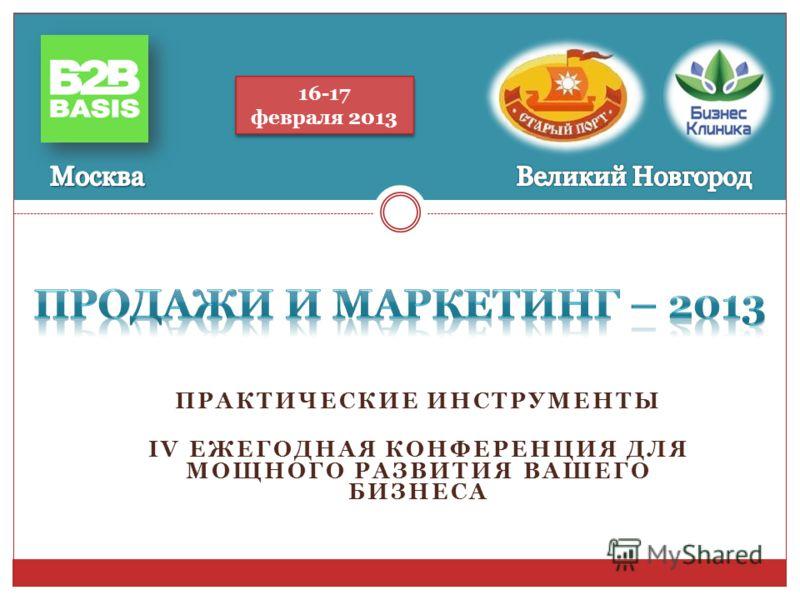 ПРАКТИЧЕСКИЕ ИНСТРУМЕНТЫ IV ЕЖЕГОДНАЯ КОНФЕРЕНЦИЯ ДЛЯ МОЩНОГО РАЗВИТИЯ ВАШЕГО БИЗНЕСА 16-17 февраля 2013 16-17 февраля 2013