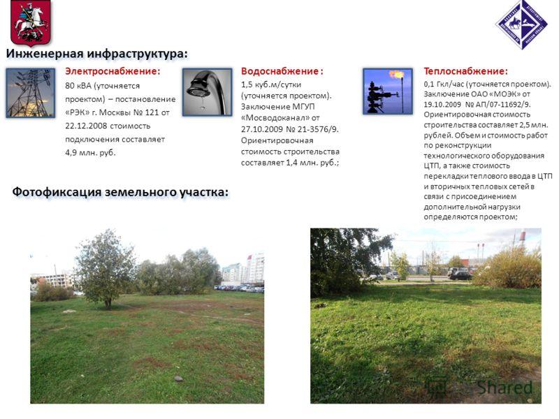 Фотофиксация земельного участка: Инженерная инфраструктура: Электроснабжение: 80 кВА (уточняется проектом) – постановление «РЭК» г. Москвы 121 от 22.12.2008 стоимость подключения составляет 4,9 млн. руб. Теплоснабжение: 0,1 Гкл/час (уточняется проект