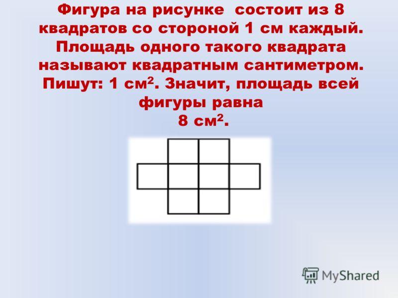 Фигура на рисунке состоит из 8 квадратов со стороной 1 см каждый. Площадь одного такого квадрата называют квадратным сантиметром. Пишут: 1 см 2. Значит, площадь всей фигуры равна 8 см 2.