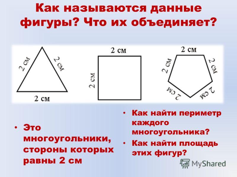 Как называются данные фигуры? Что их объединяет? Это многоугольники, стороны которых равны 2 см Как найти периметр каждого многоугольника? Как найти площадь этих фигур?