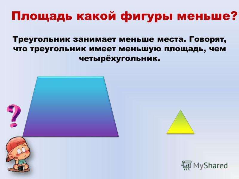 Площадь какой фигуры меньше? Треугольник занимает меньше места. Говорят, что треугольник имеет меньшую площадь, чем четырёхугольник.