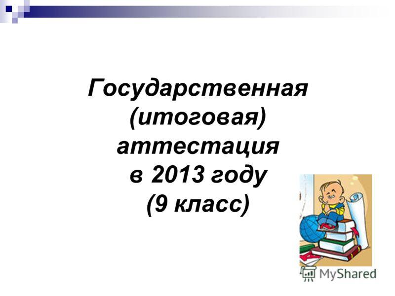 Государственная (итоговая) аттестация в 2013 году (9 класс)