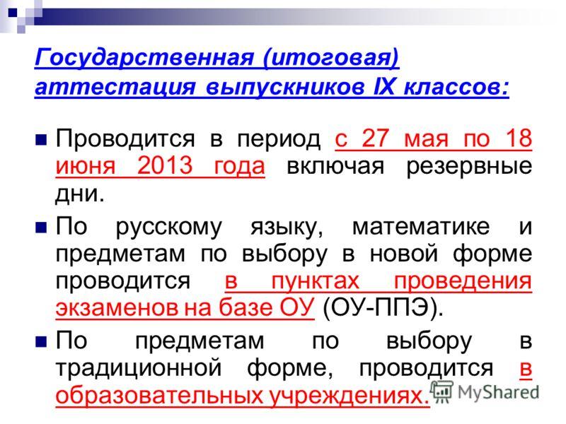 Государственная (итоговая) аттестация выпускников IX классов: Проводится в период с 27 мая по 18 июня 2013 года включая резервные дни. По русскому языку, математике и предметам по выбору в новой форме проводится в пунктах проведения экзаменов на базе