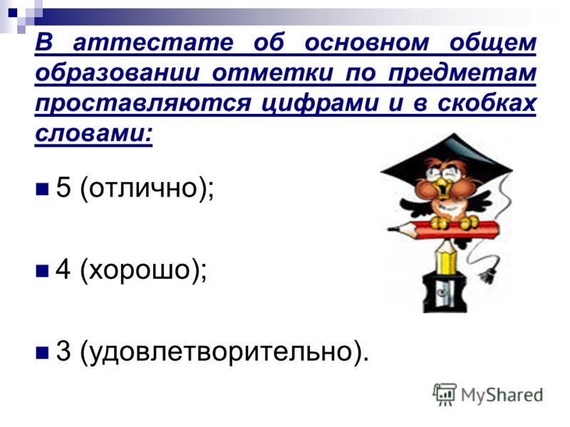 В аттестате об основном общем образовании отметки по предметам проставляются цифрами и в скобках словами: 5 (отлично); 4 (хорошо); 3 (удовлетворительно).