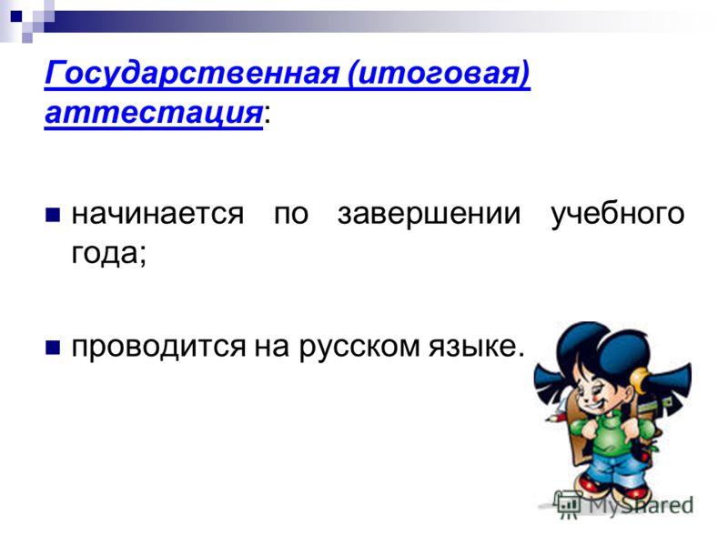 Государственная (итоговая) аттестация: начинается по завершении учебного года; проводится на русском языке.