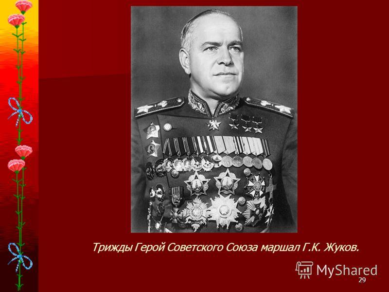 29 Трижды Герой Советского Союза маршал Г.К. Жуков.