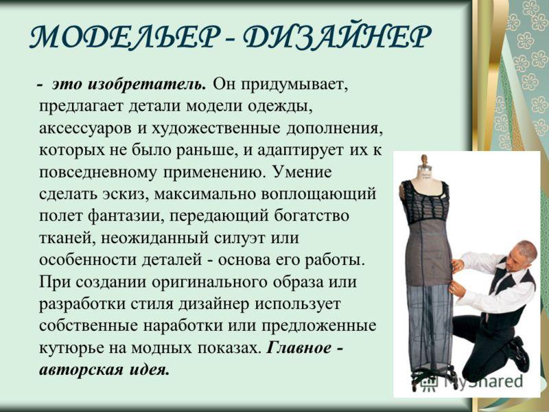 МОДЕЛЬЕР - ДИЗАЙНЕР - это изобретатель. Он придумывает, предлагает детали модели одежды, аксессуаров и художественные дополнения, которых не было раньше, и адаптирует их к повседневному применению. Умение сделать эскиз, максимально воплощающий полет