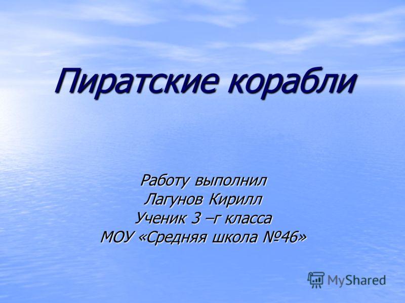 Пиратские корабли Работу выполнил Лагунов Кирилл Ученик 3 –г класса МОУ «Средняя школа 46»