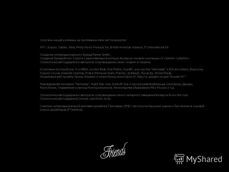 Услугами нашей компании на протяжении пяти лет пользуются: MTV, Suzuki, Oakley, Nike, Philip Morris Products SA, British American tobacco, JT International SA Создание интернационального брэнда Famer Gmbh. Создание брэнда Bronx Couture с единственным