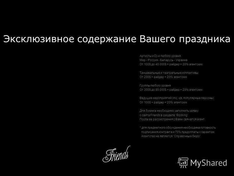 Эксклюзивное содержание Вашего праздника Артисты и Dj-и любого уровня Мир - Россия - Беларусь - Украина От 100$ до 40 000$ + райдер + 20% агентских Танцевальные и театральные коллективы От 200$ + райдер + 20% агентских Группы любого уровня От 300$ до
