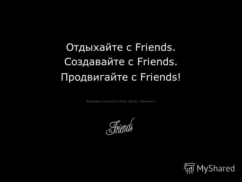 Отдыхайте с Friends. Создавайте с Friends. Продвигайте с Friends! Благодарим за просмотр. Любви. Дружбы. Надежности.