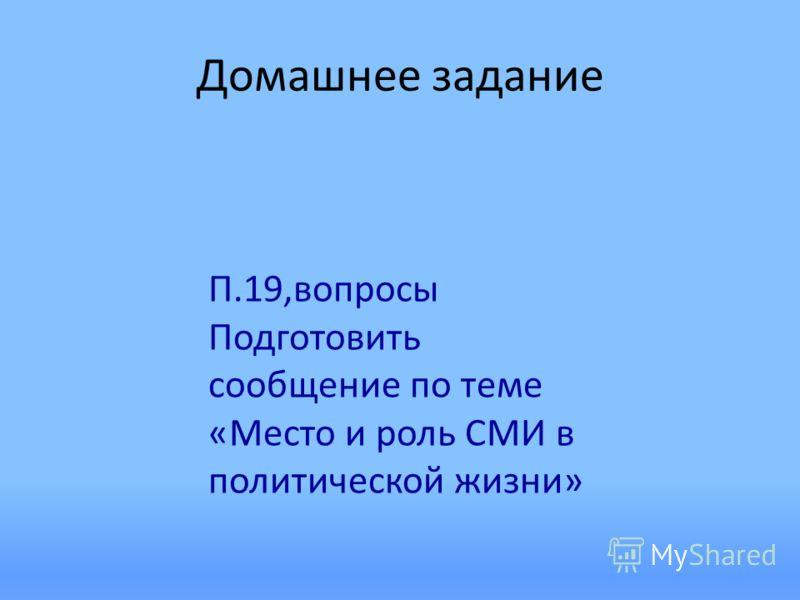 Домашнее задание П.19,вопросы Подготовить сообщение по теме «Место и роль СМИ в политической жизни»