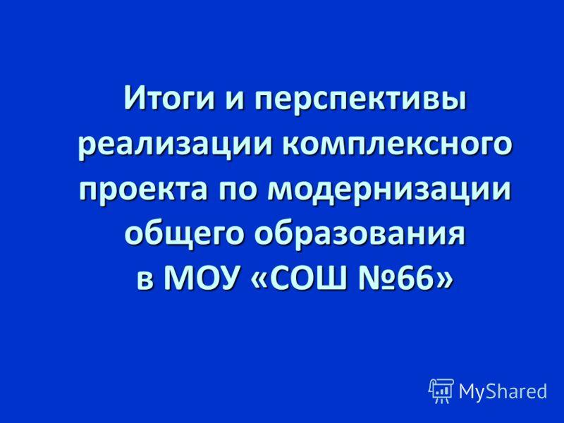 Итоги и перспективы реализации комплексного проекта по модернизации общего образования в МОУ «СОШ 66»