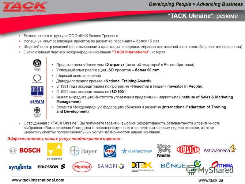 www.tack.ua www.tackinternational.com TACK Ukraine: резюме Представлена в более чем 40 странах (со штаб-квартирой в Великобритании). Успешный опыт реализации L&D проектов – более 60 лет. Широкий спектр решений. Дважды получала премию «National Traini