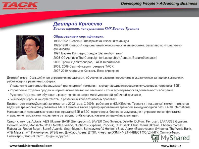 www.tack.ua www.tackinternational.com Дмитрий Кривенко Бизнес-тренер, консультант КМК Бизнес Тренинг Дмитрий имеет большой опыт управления продажами, обучения и развития персонала в украинских и западных компаниях, работающих в различных сферах: - Уп