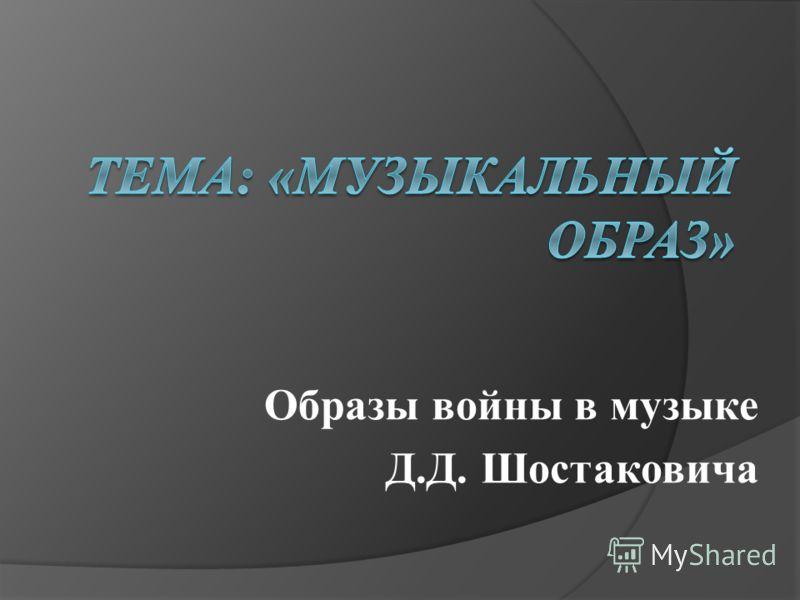 Образы войны в музыке Д.Д. Шостаковича