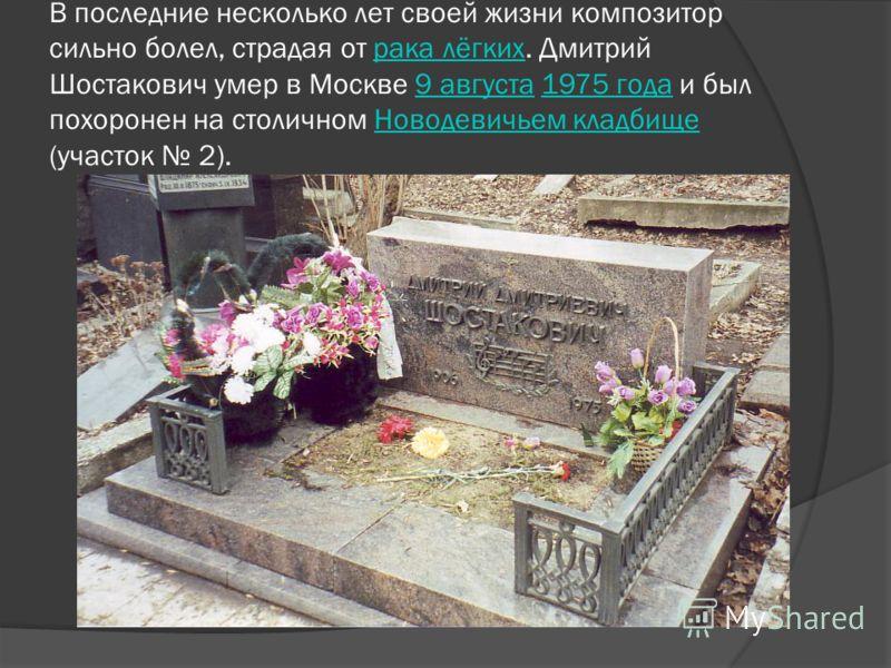 В последние несколько лет своей жизни композитор сильно болел, страдая от рака лёгких. Дмитрий Шостакович умер в Москве 9 августа 1975 года и был похоронен на столичном Новодевичьем кладбище (участок 2).рака лёгких9 августа1975 годаНоводевичьем кладб