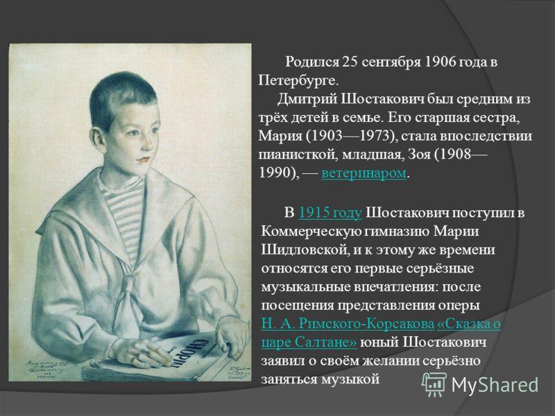 Родился 25 сентября 1906 года в Петербурге. Дмитрий Шостакович был средним из трёх детей в семье. Его старшая сестра, Мария (19031973), стала впоследствии пианисткой, младшая, Зоя (1908 1990), ветеринаром.ветеринаром В 1915 году Шостакович поступил в