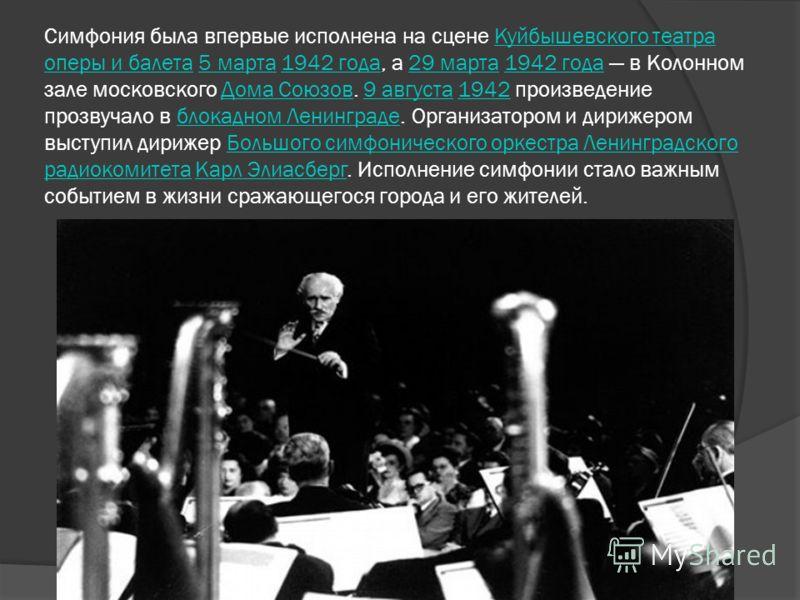 Симфония была впервые исполнена на сцене Куйбышевского театра оперы и балета 5 марта 1942 года, а 29 марта 1942 года в Колонном зале московского Дома Союзов. 9 августа 1942 произведение прозвучало в блокадном Ленинграде. Организатором и дирижером выс
