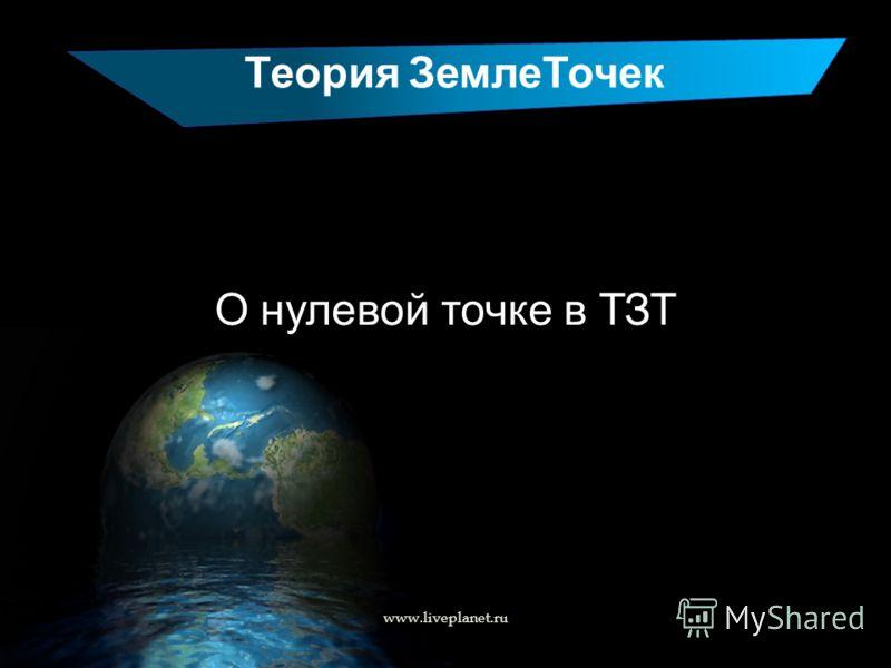 Теория ЗемлеТочек О нулевой точке в ТЗТ www.liveplanet.ru