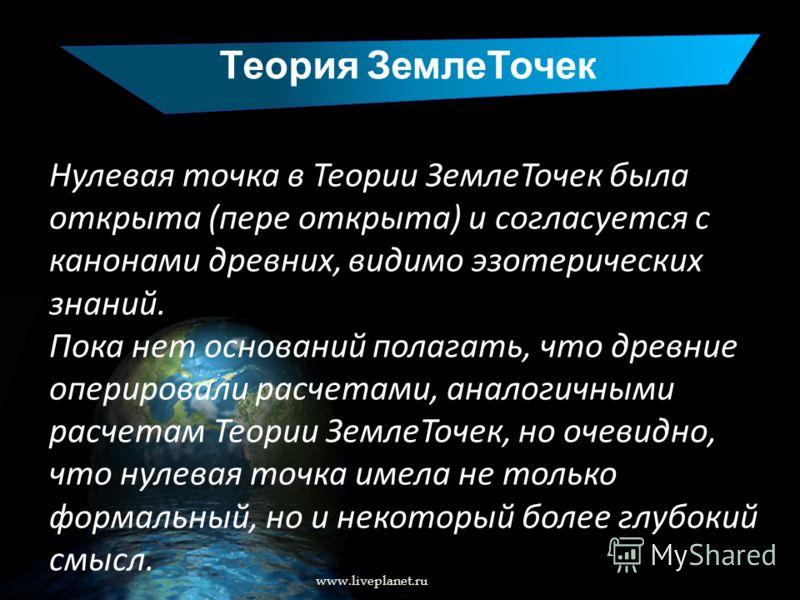 Теория ЗемлеТочек www.liveplanet.ru Нулевая точка в Теории ЗемлеТочек была открыта (пере открыта) и согласуется с канонами древних, видимо эзотерических знаний. Пока нет оснований полагать, что древние оперировали расчетами, аналогичными расчетам Тео