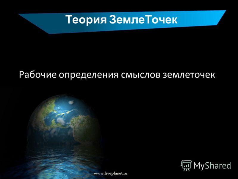 Теория ЗемлеТочек www.liveplanet.ru Рабочие определения смыслов землеточек