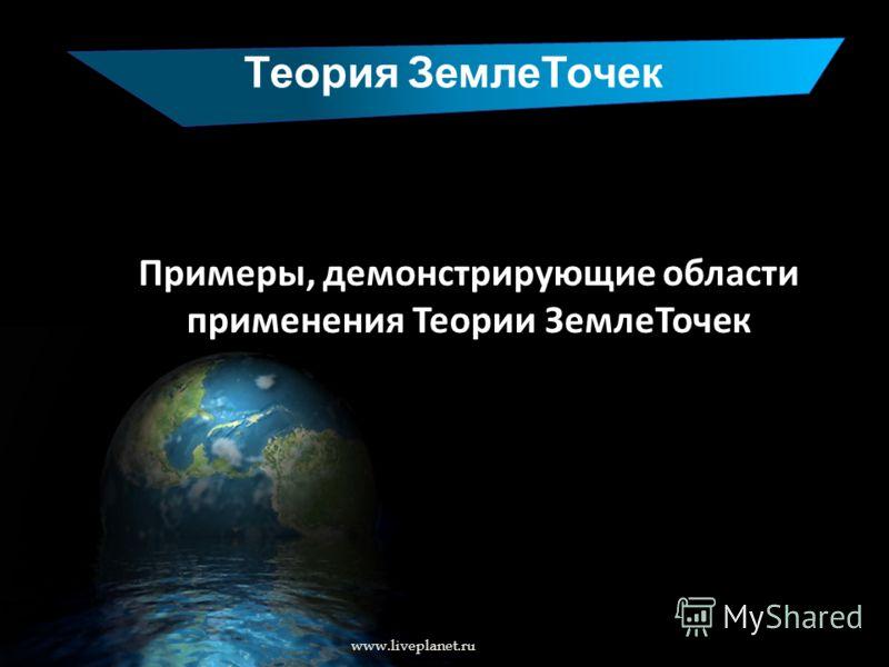 Теория ЗемлеТочек www.liveplanet.ru Примеры, демонстрирующие области применения Теории ЗемлеТочек