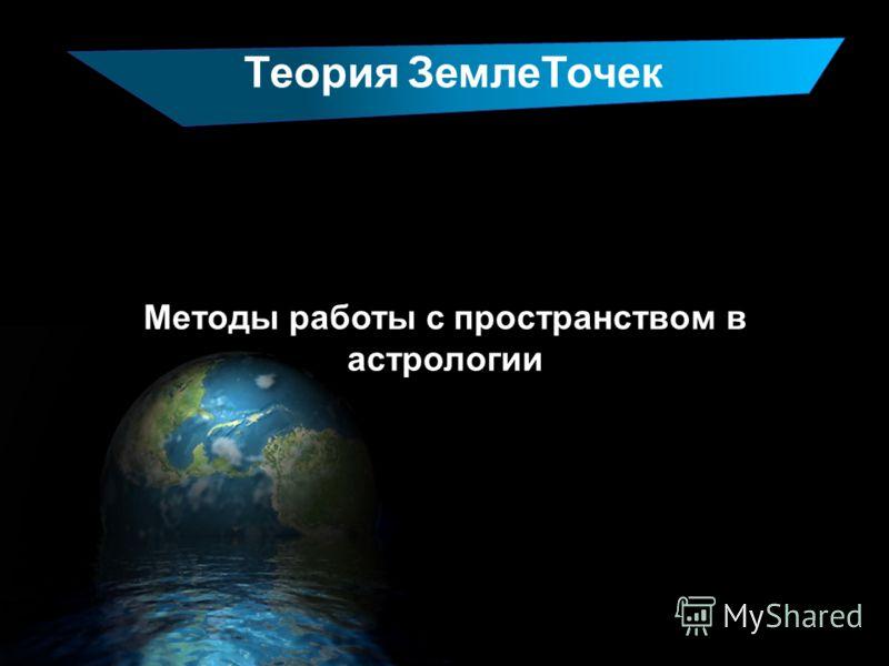 Теория ЗемлеТочек Методы работы с пространством в астрологии
