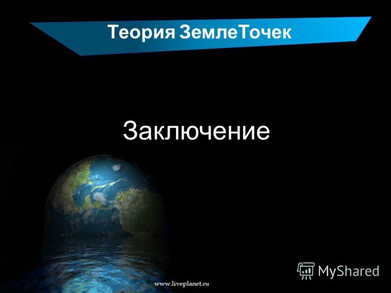 Теория ЗемлеТочек Заключение www.liveplanet.ru