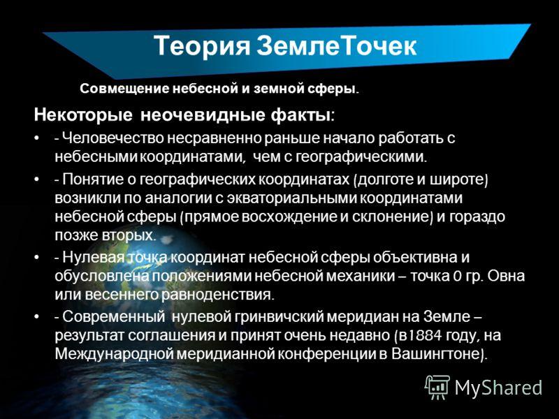 Теория ЗемлеТочек Совмещение небесной и земной сферы. Некоторые неочевидные факты : - Человечество несравненно раньше начало работать с небесными координатами, чем с географическими. - Понятие о географических координатах ( долготе и широте ) возникл