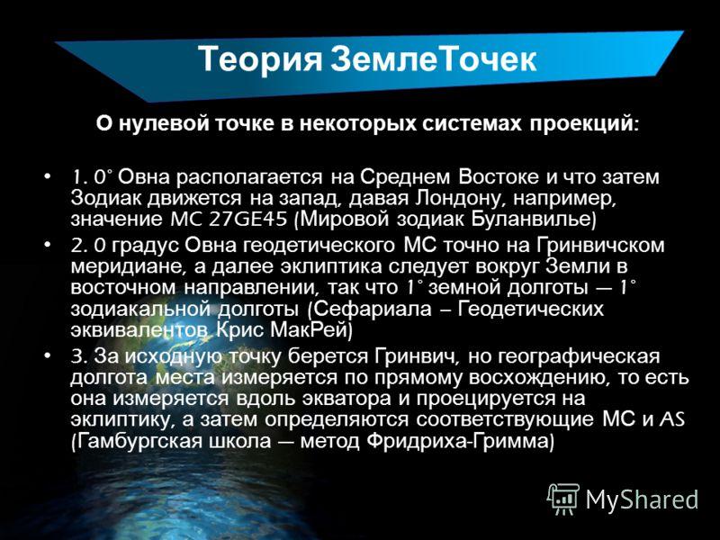 Теория ЗемлеТочек О нулевой точке в некоторых системах проекций : 1. 0° Овна располагается на Среднем Востоке и что затем Зодиак движется на запад, давая Лондону, например, значение MC 27GE45 ( Мировой зодиак Буланвилье ) 2. 0 градус Овна геодетическ