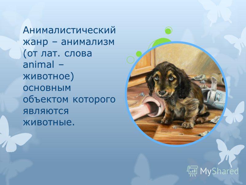 Анималистический жанр – анимализм (от лат. слова animal – животное) основным объектом которого являются животные.