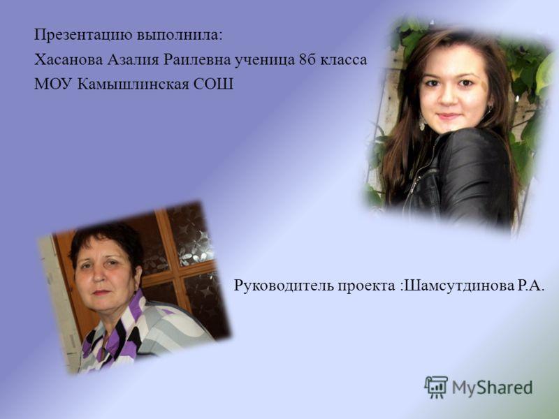 Презентацию выполнила: Хасанова Азалия Раилевна ученица 8б класса МОУ Камышлинская СОШ Руководитель проекта :Шамсутдинова Р.А.