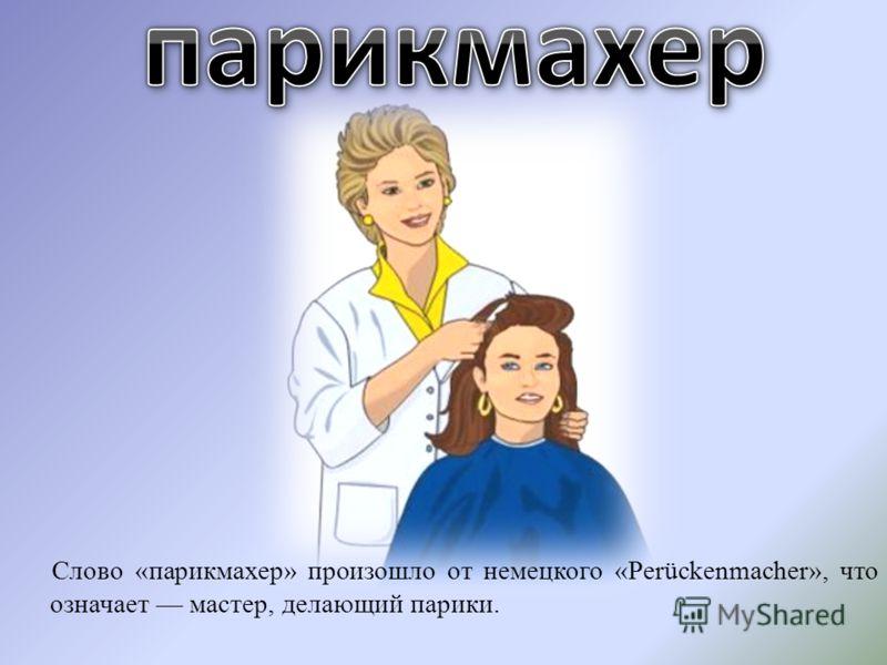 Слово «парикмахер» произошло от немецкого «Perückenmacher», что означает мастер, делающий парики.