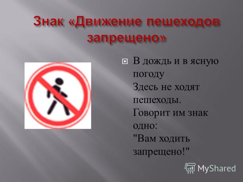 В дождь и в ясную погоду Здесь не ходят пешеходы. Говорит им знак одно :  Вам ходить запрещено !