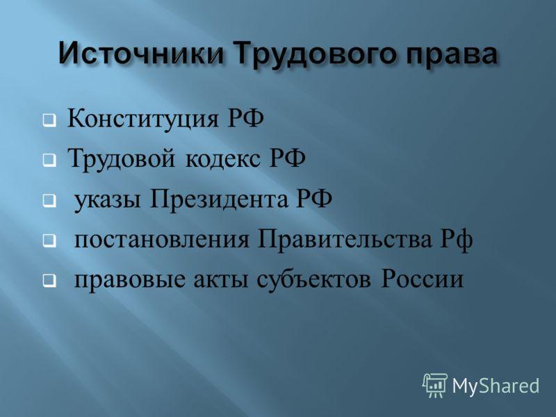 Конституция РФ Трудовой кодекс РФ указы Президента РФ постановления Правительства Рф правовые акты субъектов России