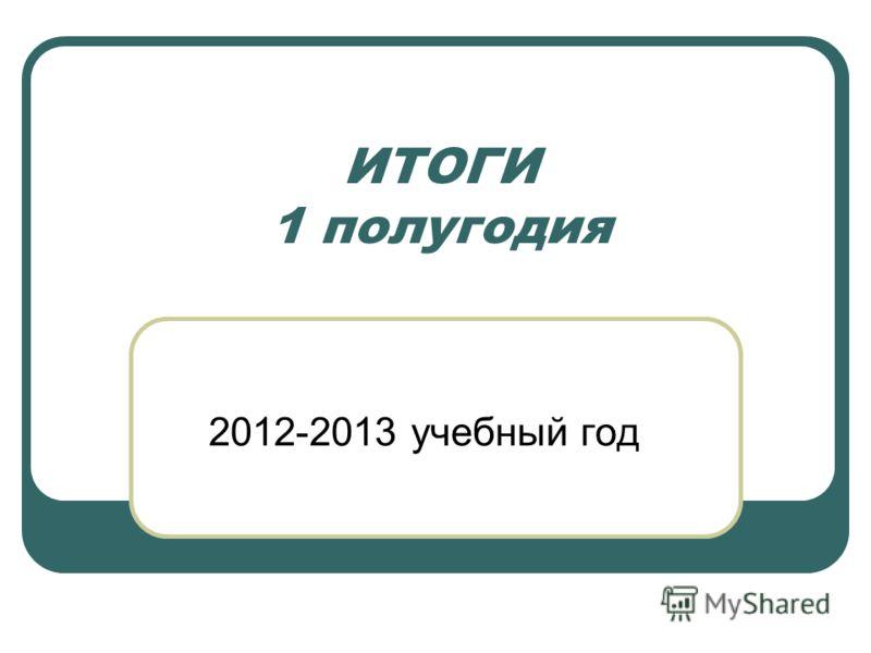 ИТОГИ 1 полугодия 2012-2013 учебный год