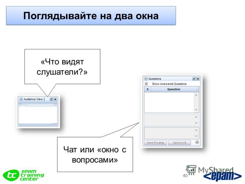 Поглядывайте на два окна 40 «Что видят слушатели?» Чат или «окно с вопросами»