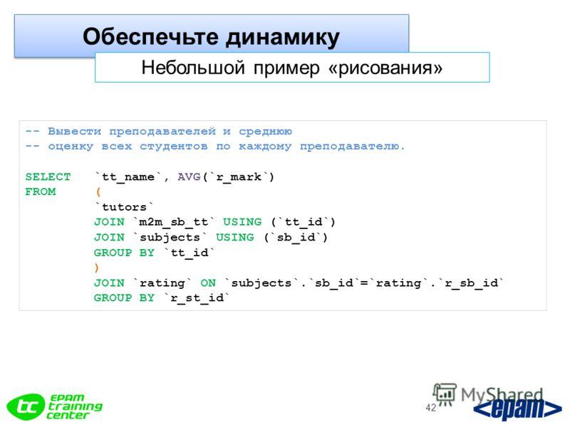 Обеспечьте динамику 42 Небольшой пример «рисования» -- Вывести преподавателей и среднюю -- оценку всех студентов по каждому преподавателю. SELECT `tt_name`, AVG(`r_mark`) FROM ( `tutors` JOIN `m2m_sb_tt` USING (`tt_id`) JOIN `subjects` USING (`sb_id`