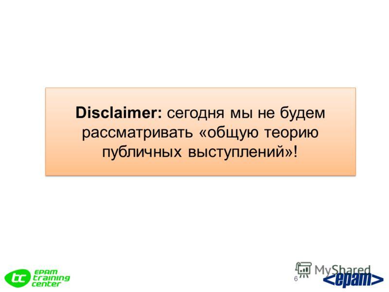 6 Disclaimer: сегодня мы не будем рассматривать «общую теорию публичных выступлений»!