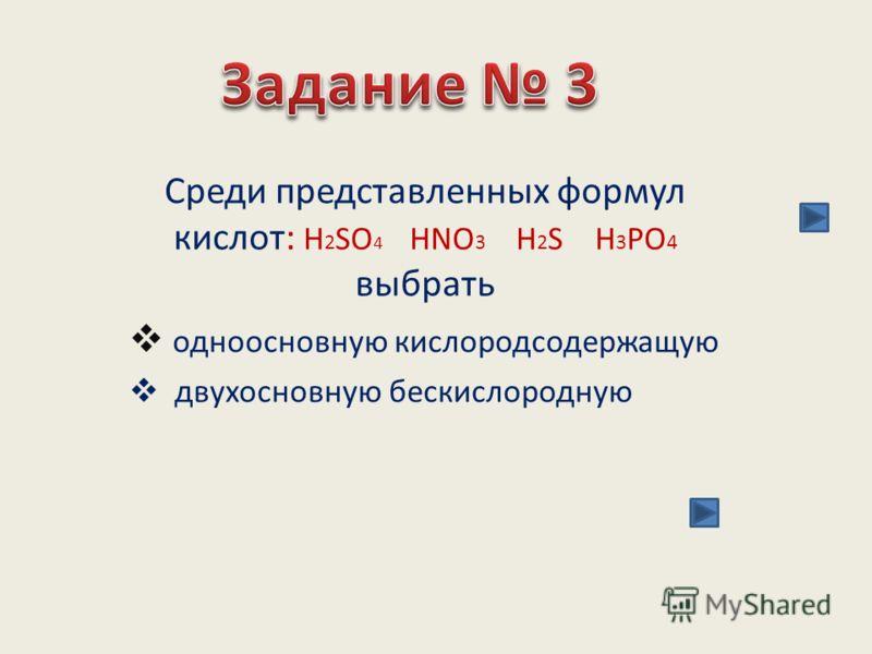 Среди представленных формул кислот: H 2 SO 4 HNO 3 H 2 S H 3 PO 4 выбрать одноосновную кислородсодержащую двухосновную бескислородную