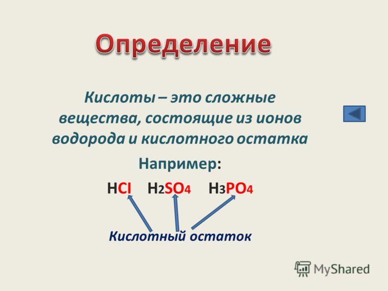 Кислоты – это сложные вещества, состоящие из ионов водорода и кислотного остатка Например: HCI H 2 SO 4 H 3 PO 4 Кислотный остаток