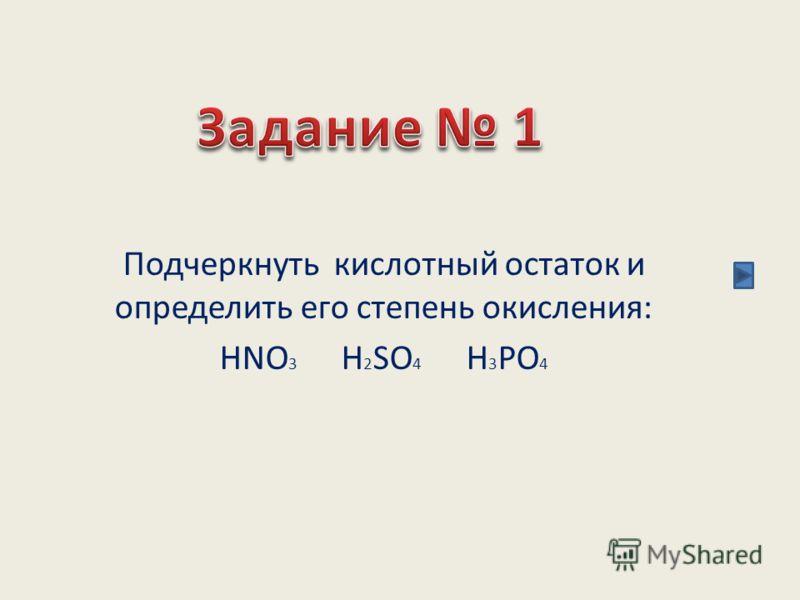 Подчеркнуть кислотный остаток и определить его степень окисления: HNO 3 H 2 SO 4 H 3 PO 4