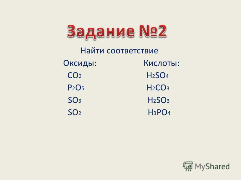 Найти соответствие Оксиды: Кислоты: СО 2 Н 2 SO 4 P 2 O 5 H 2 CO 3 SO 3 H 2 SO 3 SO 2 H 3 PO 4