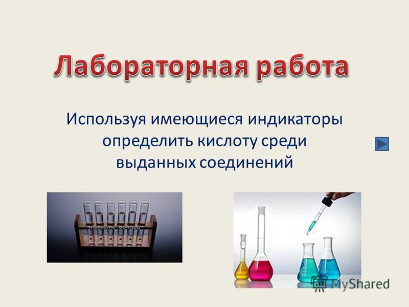 Используя имеющиеся индикаторы определить кислоту среди выданных соединений