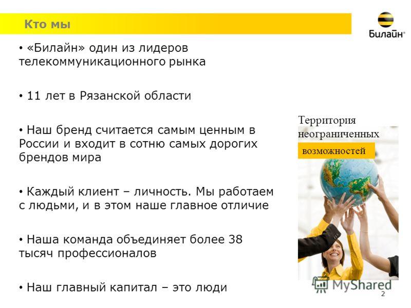 Кто мы 2 «Билайн» один из лидеров телекоммуникационного рынка 11 лет в Рязанской области Наш бренд считается самым ценным в России и входит в сотню самых дорогих брендов мира Каждый клиент – личность. Мы работаем с людьми, и в этом наше главное отлич