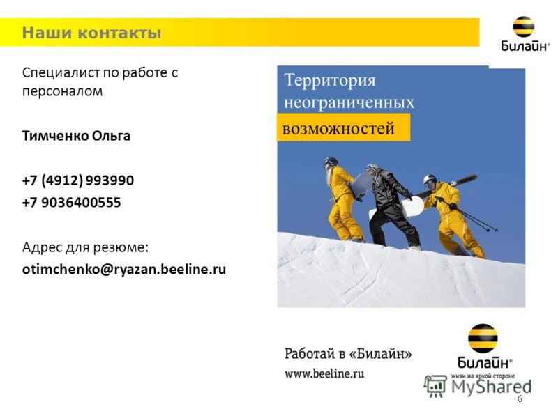 Наши контакты Территория неограниченных возможностей 6 Специалист по работе с персоналом Тимченко Ольга +7 (4912) 993990 +7 9036400555 Адрес для резюме: otimchenko@ryazan.beeline.ru