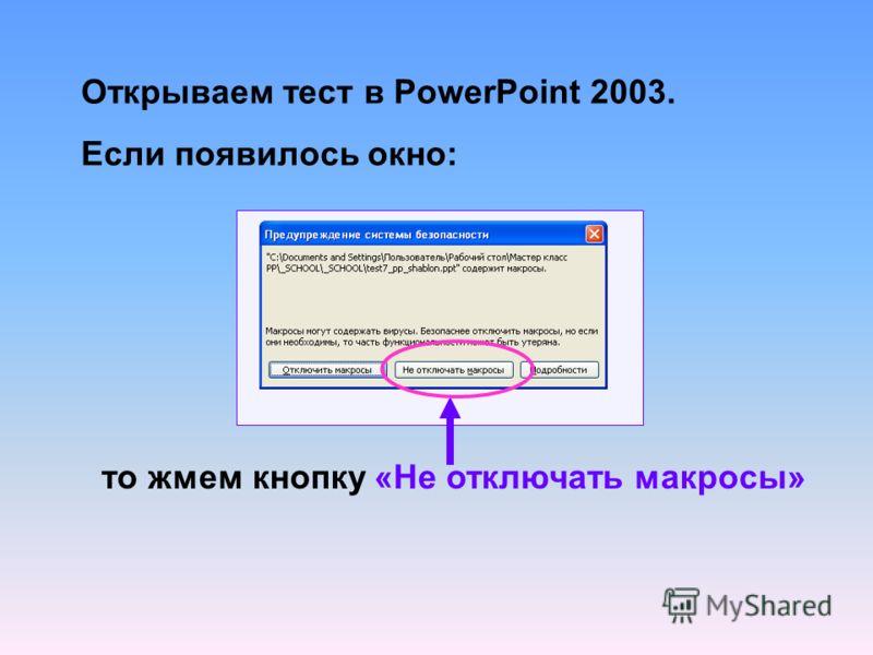Открываем тест в PowerPoint 2003. Если появилось окно: то жмем кнопку «Не отключать макросы»