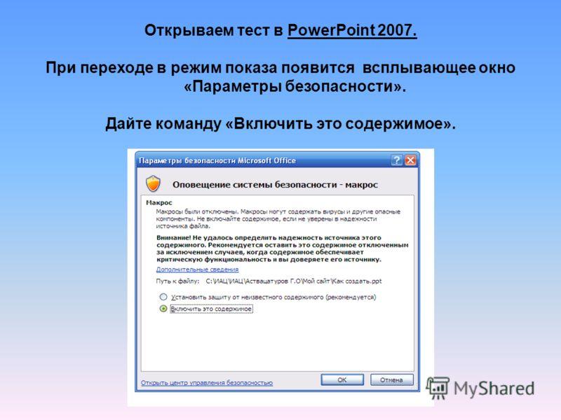 Открываем тест в PowerPoint 2007. При переходе в режим показа появится всплывающее окно «Параметры безопасности». Дайте команду «Включить это содержимое».